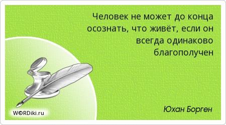 Человек не может до конца осознать, что живёт, если он всегда одинаково благополучен
