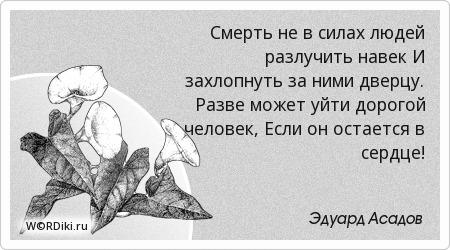Смерть не в силах людей разлучить навек И захлопнуть за ними дверцу. Разве может уйти дорогой человек, Если он остается в сердце!
