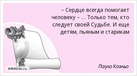 – Сердце всегда помогает человеку – … Только тем, кто следует своей Судьбе. И еще детям, пьяным и старикам