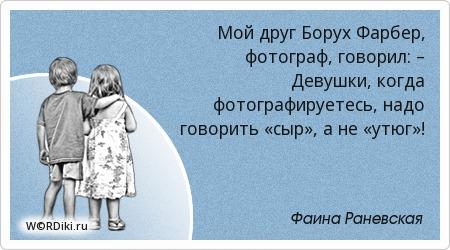 Мой друг Борух Фарбер, фотограф, говорил: – Девушки, когда фотографируетесь, надо говорить «сыр», а не «утюг»!