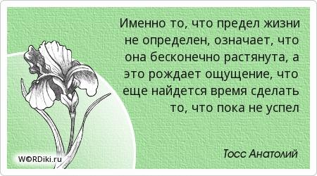 Именно то, что предел жизни не определен, означает, что она бесконечно растянута, а это рождает ощущение, что еще найдется время сделать то, что пока не успел
