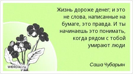 Жизнь дороже денег; и это не слова, написанные на бумаге, это правда. И ты начинаешь это понимать, когда рядом с тобой умирают люди