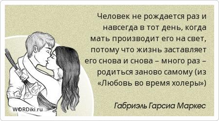 Человек не рождается раз и навсегда в тот день, когда мать производит его на свет, потому что жизнь заставляет его снова и снова – много раз – родиться заново самому (из «Любовь во время холеры»)