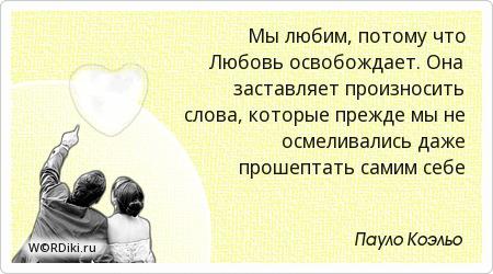 Мы любим, потому что Любовь освобождает. Она заставляет произносить слова, которые прежде мы не осмеливались даже прошептать самим себе
