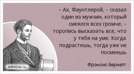 – Ах, Фаунтлерой, – сказал один из мужчин, который смеялся всех громче, – торопись высказать все, что у тебя на уме. Когда подрастешь, тогда уже не посмеешь