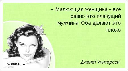 – Малюющая женщина – все равно что плачущий мужчина. Оба делают это плохо