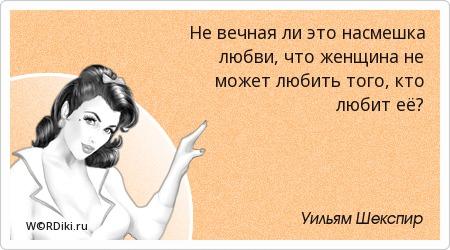 Не вечная ли это насмешка любви, что женщина не может любить того, кто любит её?