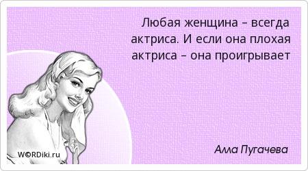 Любая женщина – всегда актриса. И если она плохая актриса – она проигрывает