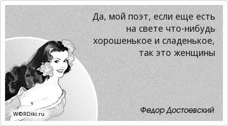 Да, мой поэт, если еще есть на свете что-нибудь хорошенькое и сладенькое, так это женщины
