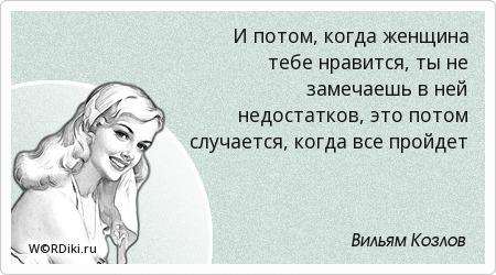 И потом, когда женщина тебе нравится, ты не замечаешь в ней недостатков, это потом случается, когда все пройдет