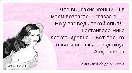 – Что вы, какие женщины в моем возрасте! – сказал он. – Но у вас ведь такой опыт! – настаивала Нина Александровна. – Вот только опыт и остался, – вздохнул Андроников