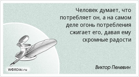 Человек думает, что потребляет он, а на самом деле огонь потребления сжигает его, давая ему скромные радости