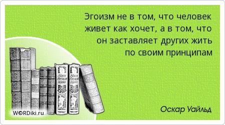 Эгоизм не в том, что человек живет как хочет, а в том, что он заставляет других жить по своим принципам