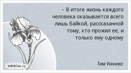 – В итоге жизнь каждого человека оказывается всего лишь байкой, рассказанной тому, кто прожил ее, и только ему одному