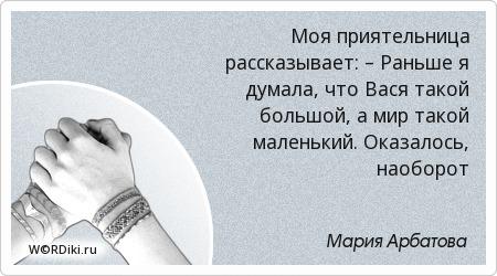 Моя приятельница рассказывает: – Раньше я думала, что Вася такой большой, а мир такой маленький. Оказалось, наоборот