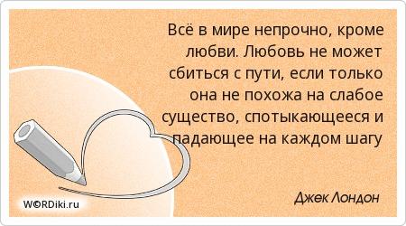 Всё в мире непрочно, кроме любви. Любовь не может сбиться с пути, если только она не похожа на слабое существо, спотыкающееся и падающее на каждом шагу