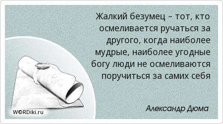 Жалкий безумец – тот, кто осмеливается ручаться за другого, когда наиболее мудрые, наиболее угодные богу люди не осмеливаются поручиться за самих себя