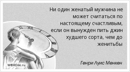 Ни один женатый мужчина не может считаться по настоящему счастливым, если он вынужден пить джин худшего сорта, чем до женитьбы