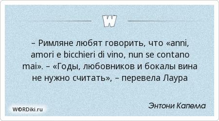 – Римляне любят говорить, что «anni, amori e bicchieri di vino, nun se contano mai». – «Годы, любовников и бокалы вина не нужно считать», – перевела Лаура