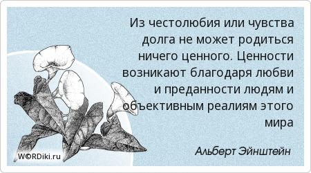 Из честолюбия или чувства долга не может родиться ничего ценного. Ценности возникают благодаря любви и преданности людям и объективным реалиям этого мира
