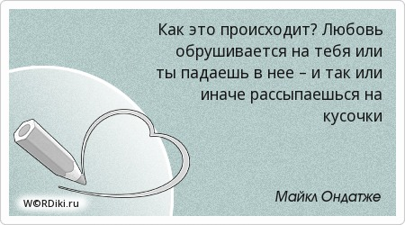 Как это происходит? Любовь обрушивается на тебя или ты падаешь в нее – и так или иначе рассыпаешься на кусочки