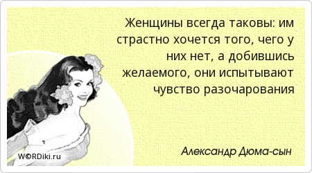 Женщины всегда таковы: им страстно хочется того, чего у них нет, а добившись желаемого, они испытывают чувство разочарования