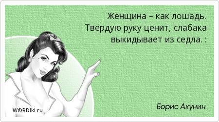 Женщина – как лошадь. Твердую руку ценит, слабака выкидывает из седла. :