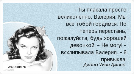 – Ты плакала просто великолепно, Валерия. Мы все тобой гордимся. Но теперь перестань, пожалуйста, будь хорошей девочкой. – Не могу! – всхлипывала Валерия. – Я привыкла!