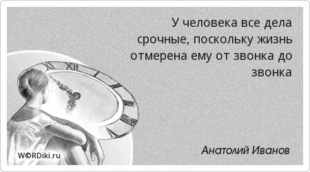 У человека все дела срочные, поскольку жизнь отмерена ему от звонка до звонка