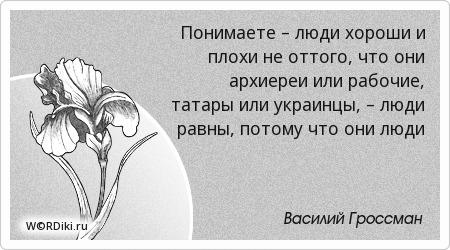 Понимаете – люди хороши и плохи не оттого, что они архиереи или рабочие, татары или украинцы, – люди равны, потому что они люди