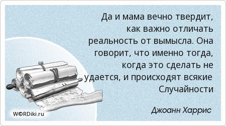 Да и мама вечно твердит, как важно отличать реальность от вымысла. Она говорит, что именно тогда, когда это сделать не удается, и происходят всякие Случайности