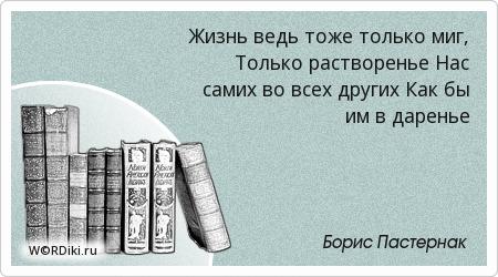 Жизнь ведь тоже только миг, Только растворенье Нас самих во всех других Как бы им в даренье