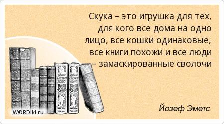 Скука – это игрушка для тех, для кого все дома на одно лицо, все кошки одинаковые, все книги похожи и все люди – замаскированные сволочи