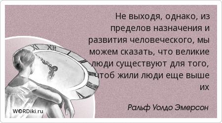 Не выходя, однако, из пределов назначения и развития человеческого, мы можем сказать, что великие люди существуют для того, чтоб жили люди еще выше их