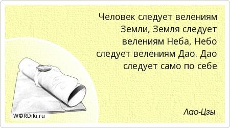 Человек следует велениям Земли, Земля следует велениям Неба, Небо следует велениям Дао. Дао следует само по себе