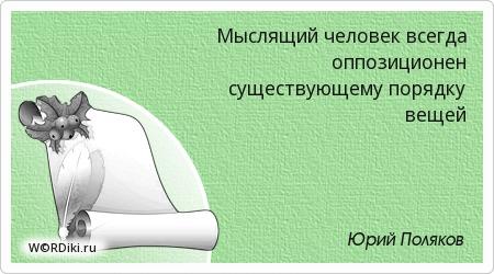 Мыслящий человек всегда оппозиционен существующему порядку вещей