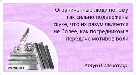 Ограниченные люди потому так сильно подвержены скуке, что их разум является не более, как посредником в передаче мотивов воли