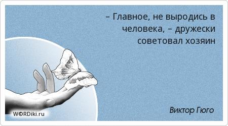 – Главное, не выродись в человека, – дружески советовал хозяин