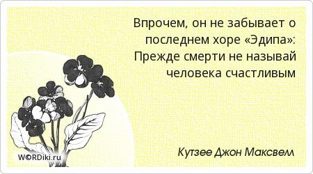 Впрочем, он не забывает о последнем хоре «Эдипа»: Прежде смерти не называй человека счастливым