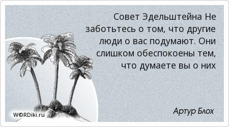 Совет Эдельштейна Не заботьтесь о том, что другие люди о вас подумают. Они слишком обеспокоены тем, что думаете вы о них