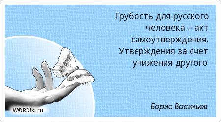 Грубость для русского человека – акт самоутверждения. Утверждения за счет унижения другого