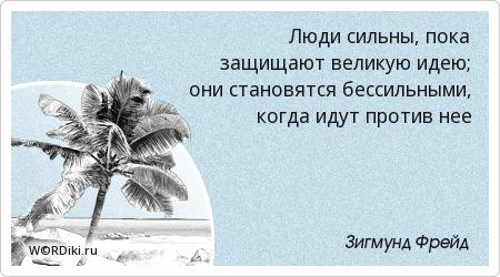 Люди сильны, пока защищают великую идею; они становятся бессильными, когда идут против нее