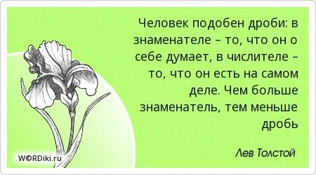 Человек подобен дроби: в знаменателе – то, что он о себе думает, в числителе – то, что он есть на самом деле. Чем больше знаменатель, тем меньше дробь