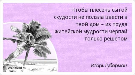 Чтобы плесень сытой скудости не ползла цвести в твой дом – из пруда житейской мудрости черпай только решетом