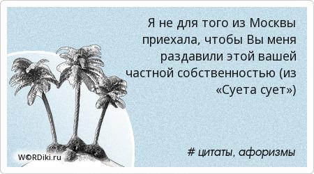 Я не для того из Москвы приехала, чтобы Вы меня раздавили этой вашей частной собственностью (из «Суета сует»)