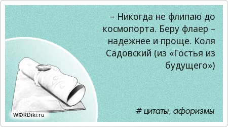 – Никогда не флипаю до космопорта. Беру флаер – надежнее и проще. Коля Садовский (из «Гостья из будущего»)