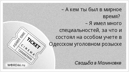 – А кем ты был в мирное время? – Я имел много специальностей, за что и состоял на особом учете в Одесском уголовном розыске