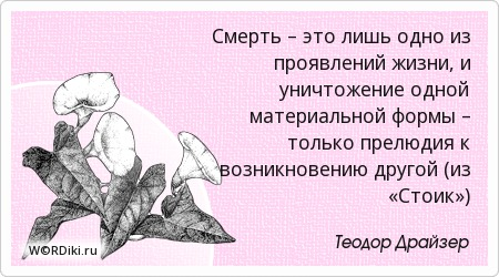 Смерть – это лишь одно из проявлений жизни, и уничтожение одной материальной формы – только прелюдия к возникновению другой (из «Стоик»)