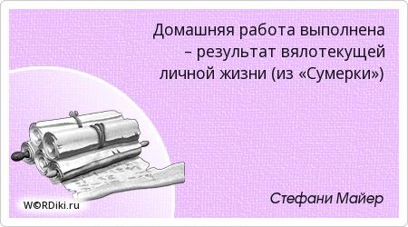 Домашняя работа выполнена – результат вялотекущей личной жизни (из «Сумерки»)